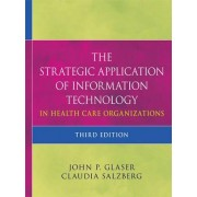 The Strategic Application of Information Technology in Health Care Organizations by John P. Glaser