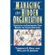 Managing the Hidden Organization/Strategies for Empowering Your behind-the-Scenes Employees by Terrence E. Deal
