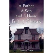 A Father, a Son and a House Full of Ghosts by Gregory C Young