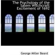 The Psychology of the Salem Witchcraft Excitement of 1692 and It's Practical Application to Our Own Time by George Miller Beard