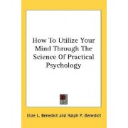 How to Utilize Your Mind Through the Science of Practical Psychology by Elsie L Benedict