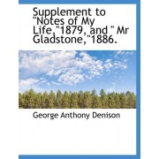 Supplement to Notes of My Life,1879, and MR Gladstone,1886. by George Anthony Denison