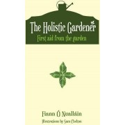 The Holistic Gardener: First Aid from the Garden by Fiann O Nuallain