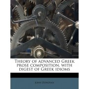 Theory of Advanced Greek Prose Composition, with Digest of Greek Idioms Volume 2 1-2p by John Donovan