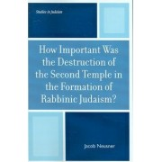 How Important Was the Destruction of the Second Temple in the Formation of Rabbinic Judaism? by Jacob Neusner