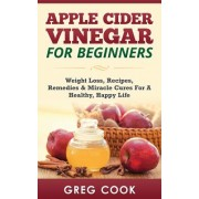 Apple Cider Vinegar for Beginners: Weight Loss, Recipes, Remedies & Miracle Cures for a Healthy, Happy Life