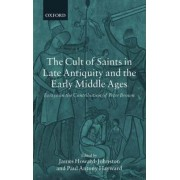 The Cult of Saints in Late Antiquity and the Early Middle Ages by James Howard-Johnston