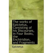 The Works of Epictetus, Consisting of His Discourses, in Four Books, the Enchiridion, and Fragments by Epictetus