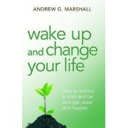 Wake Up and Change Your Life by Andrew G. Marshall