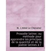Prosodie Latine; Ou Methode Pour Apprendre Les Principes de La Quantite Et de La Poesie Latines A L' by M L'Abb Le Chevalier