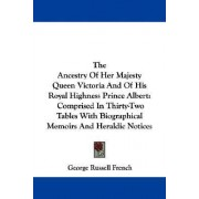 The Ancestry of Her Majesty Queen Victoria and of His Royal Highness Prince Albert by George Russell French