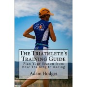The Triathlete's Training Guide: Plan Your Season from Base Training to Racing