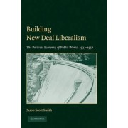 Building New Deal Liberalism by Jason Scott Smith