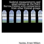 Skeletal Measurements and Observations on the Point Barrow Eskimo with Comparisons from Other Eskimo by Hawkes Ernest William