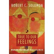 True to Our Feelings by Professor Robert C. Solomon