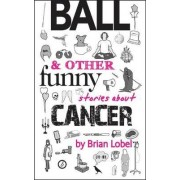BALL & Other Funny Stories About Cancer by Brian Lobel