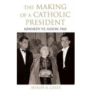 The Making of a Catholic President by Shaun A. Casey
