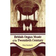 British Organ Music of the Twentieth Century by Peter Hardwick