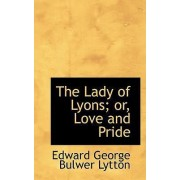 The Lady of Lyons; Or, Love and Pride by Edward George Bulwer Lytton
