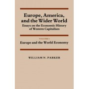 Europe, America, and the Wider World: Volume 1, Europe and the World Economy: Europe and the World Economy v. 1 by William Nelson Parker