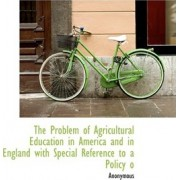 The Problem of Agricultural Education in America and in England with Special Reference to a Policy O by Anonymous