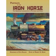 Portraits of the Iron Horse, the American Locomotive in Pictures and Story by Robert Selph Henry