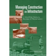 Managing Construction and Infrastructure in the 21st Century Bureau of Reclamation by Committee on Organizing to Manage Construction and Infrastructure in the 21st Century Bureau of Reclamation