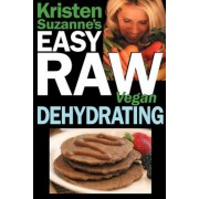 Kristen Suzanne's Easy Raw Vegan Dehydrating: Delicious & Easy Raw Food Recipes for Dehydrating Fruits, Vegetables, Nuts, Seeds, Pancakes, Crackers, B, Paperback