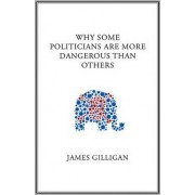 Why Some Politicians are More Dangerous Than Others by James Gilligan