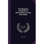The Magnetic Properties of Electrolytic Iron and Iron Alloys by James Aston