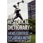Historical Dictionary of Arms Control and Disarmament by Jeffrey A. Larsen