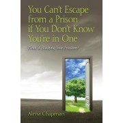 You Can't Escape from a Prison If You Don't Know You're in One by Alena Chapman