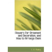 Flowers for Ornament and Decoration, and How to Arrange Them by E A Maling