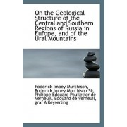 On the Geological Structure of the Central and Southern Regions of Russia in Europe, and of the Ural by Roderick Impey Murchiso Impey Murchison