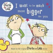 I Want to Be Much More Bigger Like You by Lauren Child