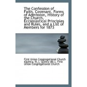 The Confession of Faith, Covenant, Forms of Admission, History of the Church, Ecclesiastical Princip by Ill Union Congregational Church (Quincy