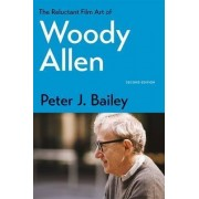 The Reluctant Film Art of Woody Allen by Peter J. Bailey