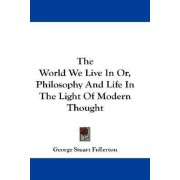 The World We Live in Or, Philosophy and Life in the Light of Modern Thought by George Stuart Fullerton