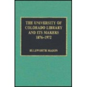 The University of Colorado Library and Its Makers, 1876-1972 by Ellsworth Mason
