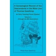 A Genealogical Record of the Descendants in the Male Line of Thomas Gawthrop - An Early Traveling Friend (Quaker), Volume 1 (Through the 8th Generatio