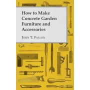 How to Make Concrete Garden Furniture and Accessories by John T. Fallon