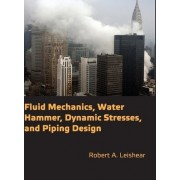 Fluid Mechanics, Water Hammer, Dynamic Stresses and Piping Design by Robert A. Leishear