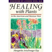 Healing with Plants in the American and Mexican West by Margarita Artschwager Kay
