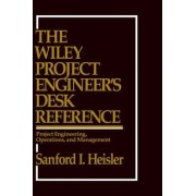 The Wiley Project Engineer's Desk Reference by Sanford I. Heisler