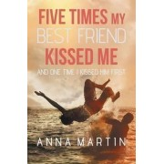 Five Times My Best Friend Kissed Me by Anna Martin
