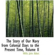 The Story of Our Navy from Colonial Days to the Present Time, Volume II by Willis John Abbot