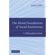 The Moral Foundations of Social Institutions by Professor Seumas Miller