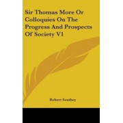 Sir Thomas More or Colloquies on the Progress and Prospects of Society V1 by Robert Southey