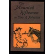 Mounted Riflemen in Sinai and Palestine. The Story of New Zealand's Crusaders by A.Briscoe Moore