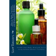 How to Make Tinctures, Extracts, Flower Essences and Homeopathic Remedies: Soothe Your Body, Mind and Spirit Using Natural Herbal Tinctures
